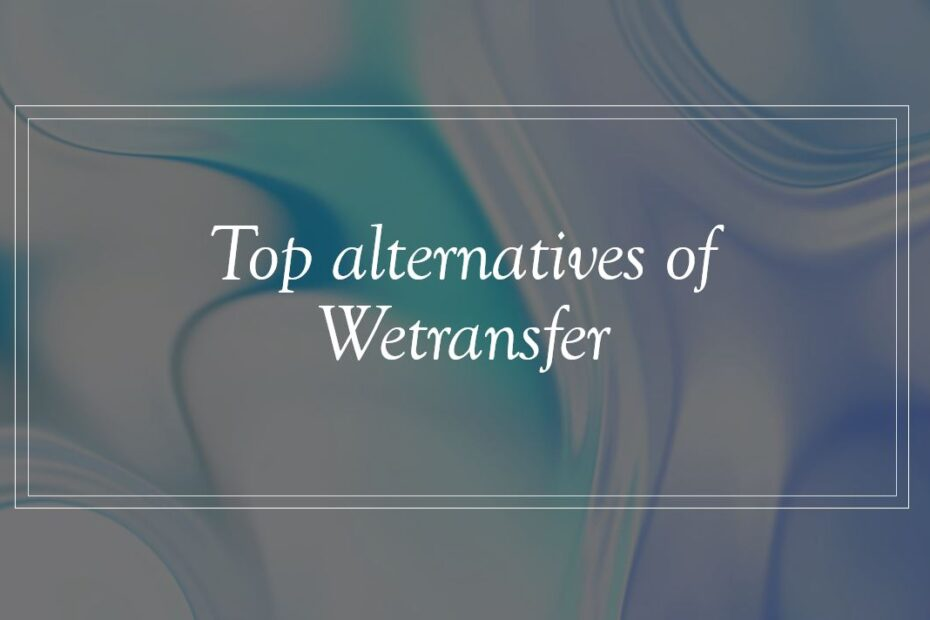 Top alternatives of Wetransfer you can use now to send big files over the internet min