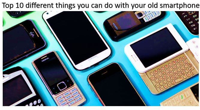 Top 10 different things you can do with your old smartphone