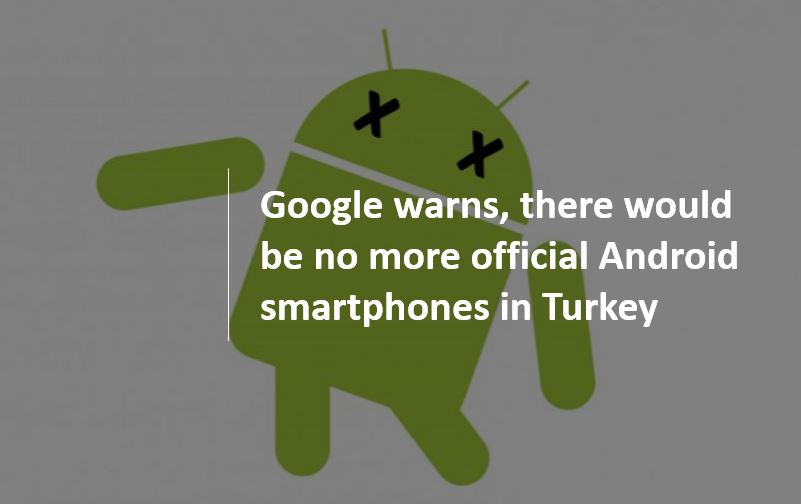 Google warns, there would be no more official Android smartphones in Turkey