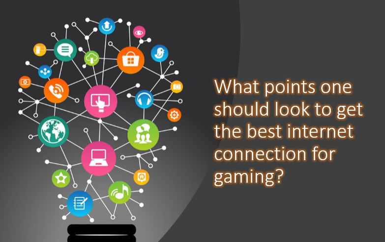 What points one should look to get the best internet connection for gaming
