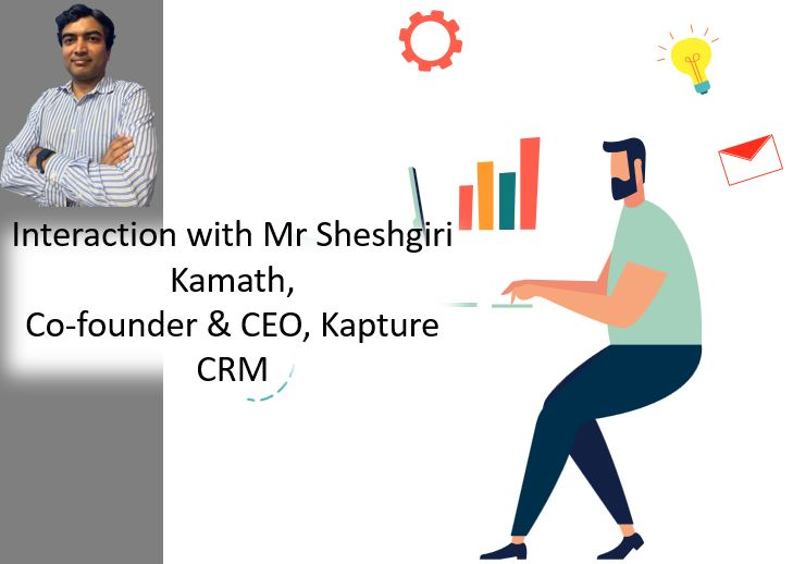 Interaction with Mr Sheshgiri Kamath, Co-founder & CEO, Kapture CRM